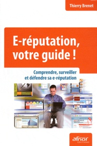 Thierry Brenet - E-réputation, votre guide ! - Comprendre, surveiller et défendre sa e-réputation.