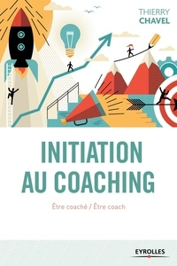 Thierry Chavel - Initiation au coaching - Etre coaché, être coach : une initiation en 22 sessions.