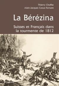 Thierry Choffat et Alain-Jacques Czouz-Tornare - La Bérézina - Suisses et français dans la tourment de 1812.
