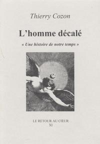 """Thierry Cozon - L'homme décalé - """"Une histoire de notre temps""""."""