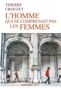 Thierry Crouzet - L'homme qui ne comprenait pas les femmes.