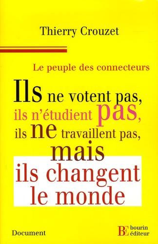 Thierry Crouzet - Le peuple des connecteurs - Ils ne  votent pas, ils n'étudient pas, ils ne travaillent pas... mais ils changent le monde.