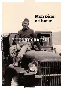 Thierry Crouzet - Mon père, ce tueur.