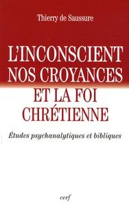 Thierry de Saussure - L'inconscient, nos croyances et la foi chrétienne - Etudes psychanalytiques et bibliques.
