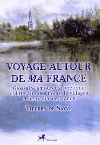 Thierry de Sayve - Voyage autour de ma France - Glossaire amoureux, poétique et littéraire des noms de villages et lieux-dits de France.
