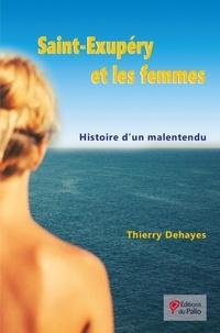 Thierry Dehayes - Saint Exupéry et les femmes - Histoire d'un malentendu.