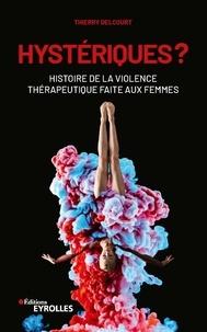 Thierry Delcourt - Hystériques ? - Histoire de la violence thérapeutique faite aux femmes.