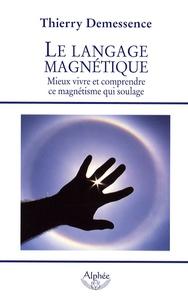 Thierry Demessence - Le langage magnétique - Mieux vivre et comprendre ce magnétisme qui soulage.