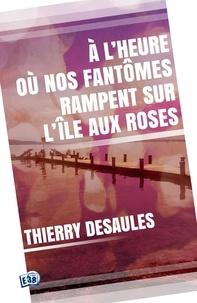 Thierry Desaules - A l'heure où nos fantômes rampent sur l'île aux roses..