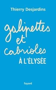 Thierry Desjardins - Galipettes et cabrioles à l'Elysée.