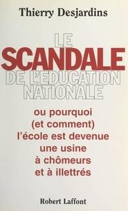 Thierry Desjardins - Le scandale de l'Éducation nationale - Ou pourquoi (et comment) l'école est devenue une usine à chômeurs et à illettrés.