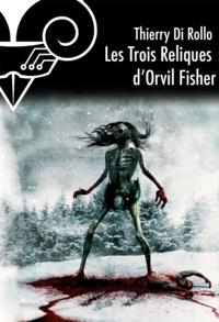 Thierry Di Rollo - Les Trois reliques d'Orvil Fisher.