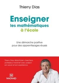 Thierry Dias - Enseigner les mathématiques à l'école primaire - Une démarche positive pour des apprentissages réussis.