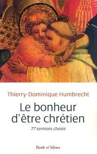 Thierry-Dominique Humbrecht - Le bonheur d'être chrétien - 77 sermons choisis.