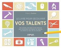 Thierry Dubois - Le livre pour découvrir vos talents - Des conseils, des tests et des exercices pour reconnaître vos talents, les valoriser, les mettre au coeur de vos activités.