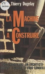 Thierry Dugelay et Daniel Arquié - La machine à construire.