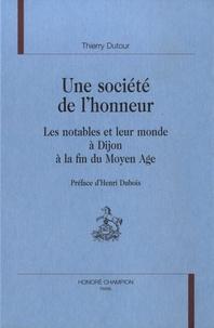 Thierry Dutour - Une société de l'honneur - Les notables et leur monde  à Dijon à la fin du Moyen Age.
