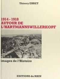 Thierry Ehret - 1914-1918 Autour de l'Hartmannswillerkopf - Images de l'histoire.
