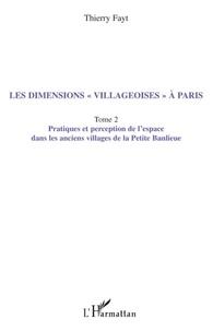 """Thierry Fayt - Les dimensions """"villageoises"""" à Paris - Tome 2, Pratiques et perception de l'espace dans les anciens villages de la Petite Banlieue."""