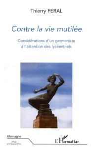 Thierry Féral - Contre la vie mutilée - Considérations d'un germaniste à l'attention des lycéen(ne)s.