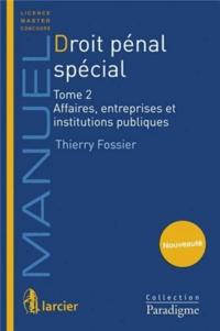 Thierry Fossier - Droit pénal spécial - Tome 2, Affaires, entreprises et institutions publiques.