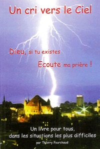 Thierry Fourchaud - Un cri vers le ciel ! - Dieu, si tu existes, écoute ma prière !.