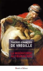 Thierry-François de Vregille - La miséricorde au coeur de Dieu.