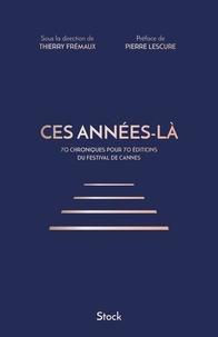 Thierry Frémaux - Ces années-là - 70 chroniques pour 70 éditions du Festival de Cannes.