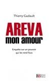 Thierry Gadault - Areva mon amour - Enquête sur un pouvoir qui les rend fous.