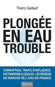 Thierry Gadault - Plongée en eau trouble - Corruption, trafic d'influence, facturations illégales : les dessous du marché de l'eau en France.