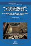 Thierry Garcia - Les observateurs auprès des organisations intergouvernementales - Contribution à l'étude du pouvoir en droit international.
