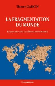 Thierry Garcin - La fragmentation du monde - La puissance dans les relations internationales.