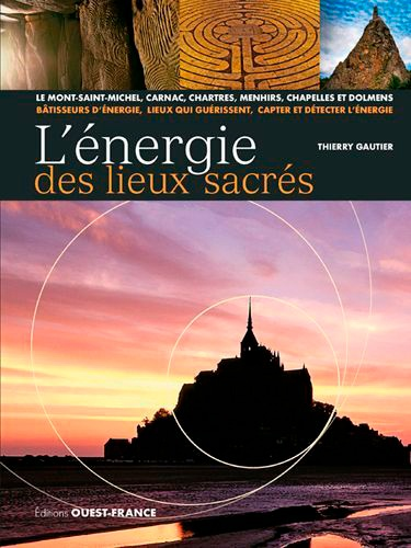 L'énergie des lieux sacrés. Le Mont-Saint-Michel, Carnac, Chartres, menhirs, chapelles et dolmens