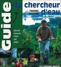 Thierry Gautier - Le guide du chercheur d'eau - Comment évaluer sa sensibilité aux énergies de la nature pour une nouvelle rencontre avec l'eau.