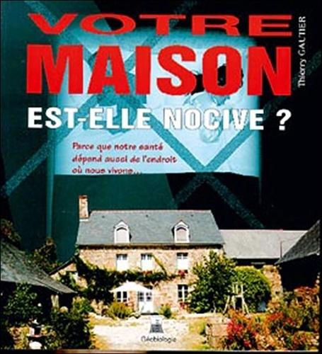 Thierry Gautier - Votre maison est-elle nocive ?.
