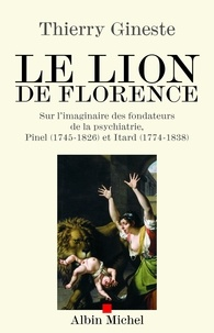 Thierry Gineste - Le Lion de Florence - Sur l'imaginaire des fondateurs de la psychiatrie Pinel (1745-1826) et Itard (1774-1838).