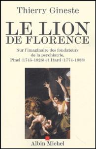 Thierry Gineste - Le Lion de Florence - Sur l'imaginaire des fondateurs de la psychiatrie, Pinel (1745-1826) et Itard (1774-1838).