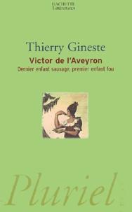 Thierry Gineste - Victor de l'Aveyron - Dernier enfant sauvage, premier enfant fou.