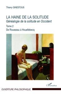 Thierry Ginestous - Généalogie de la solitude en Occident - Tome 2, La haine de la solitude, De Rousseau à Houellebecq.