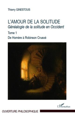 Thierry Ginestous - Généalogie de la solitude en Occident - Tome 1, L'amour de la solitude, De Homère à Robinson Crusoé.