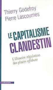 Thierry Godefroy et Pierre Lascoumes - Le capitalisme clandestin - L'illusoire régulation des place soffshore.