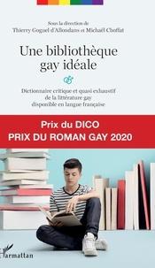 Thierry Goguel d'Allondans et Michaël Choffat - Une bibliothèque gay idéale - Dictionnaire critique et quasi exhaustif de la littérature gay disponible en langue française.