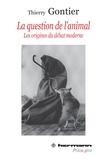 Thierry Gontier - La question de l'animal - Les origines du débat moderne.
