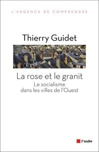 Thierry Guidet - La rose et le granit - Le socialisme dans les villes de l'Ouest (1977-2014).