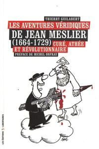 Thierry Guilabert - Les aventures véridiques de Jean Meslier (1664-1729) - Curé, athée et révolutionnaire.