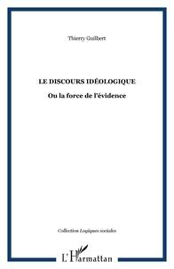 Thierry Guilbert - Le Discours idéologique - Ou La force de l'évidence.
