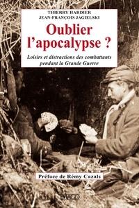 Thierry Hardier et Jean-François Jagielski - Oublier l'apocalypse ? - Loisirs et distractions des combattants pendant la Grande Guerre.