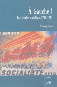 Thierry Hohl - A Gauche ! - La Gauche socialiste, 1921-1947.