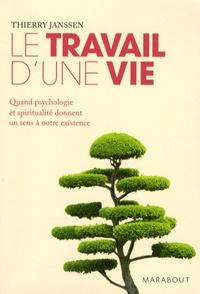 Thierry Janssen - Le travail d'une vie - Quand psychologie et spiritualité donnent un sens à notre existence.
