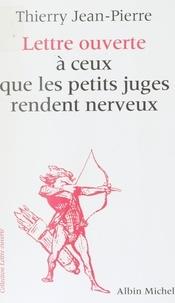 Thierry Jean-Pierre - Lettre ouverte à ceux que les petits juges rendent nerveux.